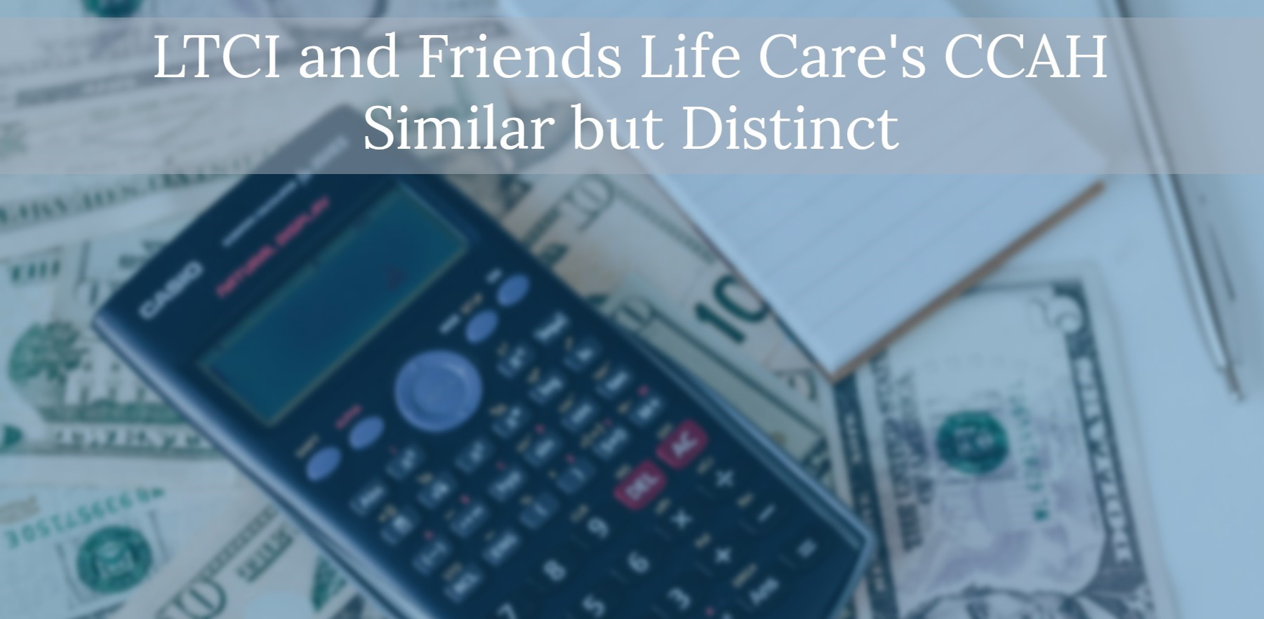 Tabletop covered with money, notepad and calculator. Text: Long Term Care Insurance and Friends Life Care's Continuing Care at Home similar buy distinct.