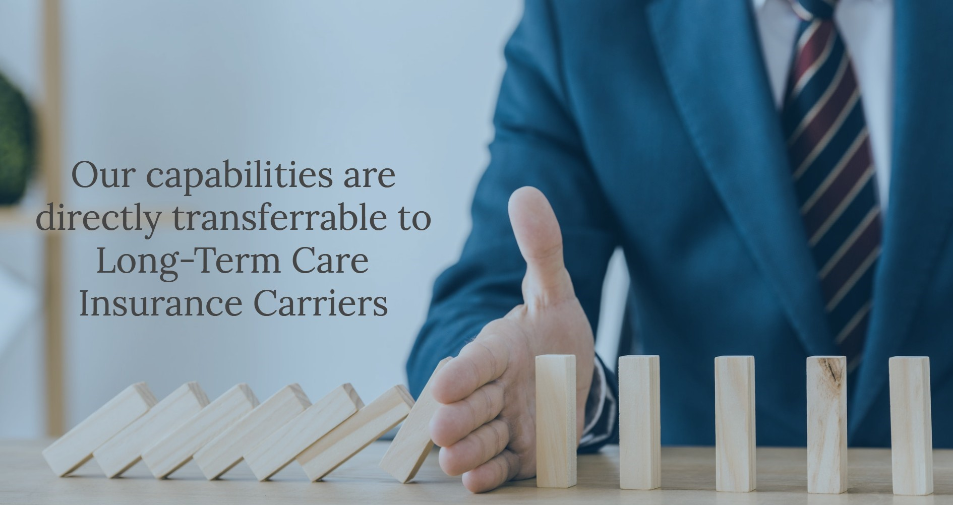 Hand stopping dominoes from falling. Text: Our capabilities are directly transferrable to long-term care insurance carriers.